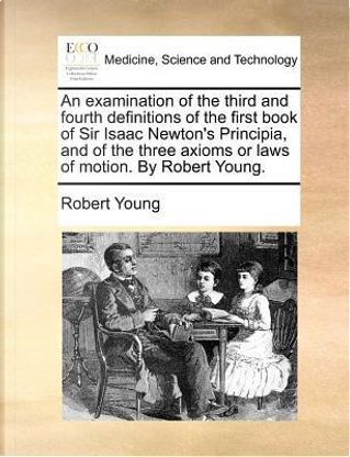 An  Examination of the Third and Fourth Definitions of the First Book of Sir Isaac Newton's Principia, and of the Three Axioms or Laws of Motion. by R by Robert Young