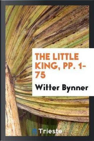 The Little King, pp. 1-75 by Witter Bynner