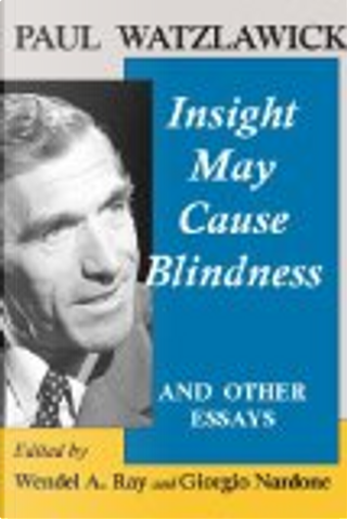 Insight May Cause Blindness and Other Essays by Paul Watzlawick