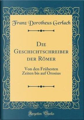 Die Geschichtschreiber Der Römer by Franz Dorotheus Gerlach