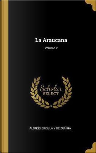 La Araucana; Volume 2 by Alonso Ercilla y. de Zuniga