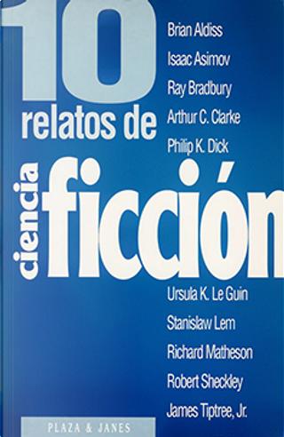 10 relatos de ciencia ficción by Arthur C. Clarke, Brian Aldiss, Isaac Asimov, James Tiptree Jr., Philip K. Dick, Ray Bradbury, Richard Matheson, Robert Sheckley, Stanislaw Lem, Ursula K. LeGuin