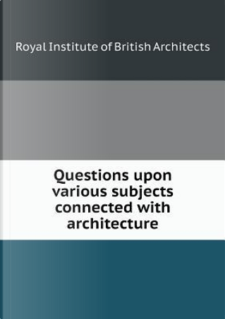 Questions Upon Various Subjects Connected with Architecture by Royal Institute of British Architects