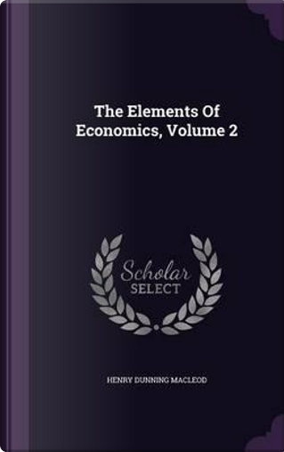 The Elements of Economics, Volume 2 by Henry Dunning Macleod