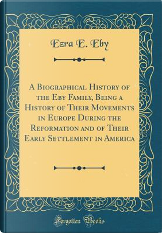 A Biographical History of the Eby Family, Being a History of Their Movements in Europe During the Reformation and of Their Early Settlement in America (Classic Reprint) by Ezra E. Eby