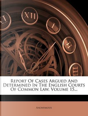 Report of Cases Argued and Determined in the English Courts of Common Law, Volume 15. by ANONYMOUS
