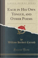 Each in His Own Tongue, and Other Poems (Classic Reprint) by William Herbert Carruth