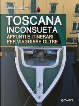 Toscana inconsueta. Appunti e itinerari per viaggiare oltre by Elena Tedeschi