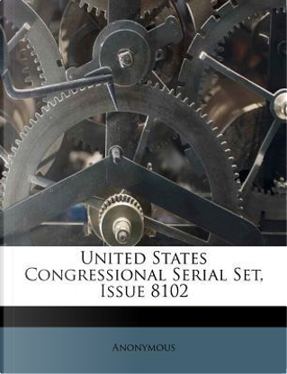 United States Congressional Serial Set, Issue 8102 by ANONYMOUS