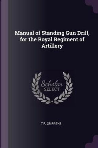 Manual of Standing Gun Drill, for the Royal Regiment of Artillery by T. R. Griffiths