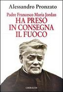 Ha preso in consegna il fuoco. Padre Francesco Maria Jordan by Alessandro Pronzato