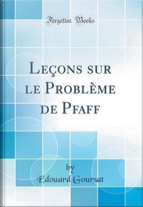 Leçons sur le Problème de Pfaff (Classic Reprint) by Edouard Goursat