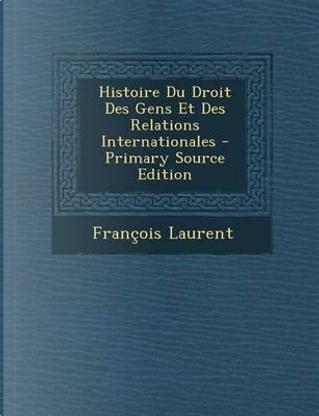 Histoire Du Droit Des Gens Et Des Relations Internationales - Primary Source Edition by Francois Laurent
