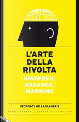 L'arte della rivolta. Snowden, Assange, Manning by Geoffroy de Lagasnerie