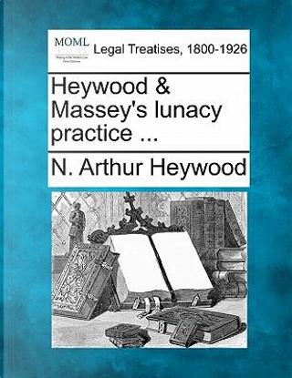 Heywood & Massey's Lunacy Practice ... by N Arthur Heywood
