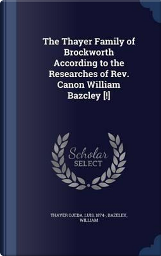 The Thayer Family of Brockworth According to the Researches of REV. Canon William Bazcley [!] by Luis Thayer Ojeda