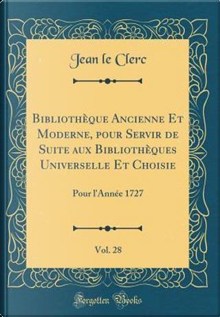 Bibliothèque Ancienne Et Moderne, pour Servir de Suite aux Bibliothèques Universelle Et Choisie, Vol. 28 by Jean Le Clerc