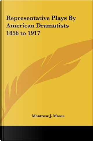 Representative Plays by American Dramatists 1856 to 1917 by Montrose J. Moses