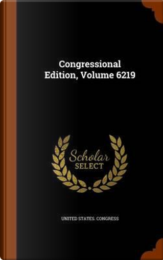 Congressional Edition, Volume 6219 by United States Congress