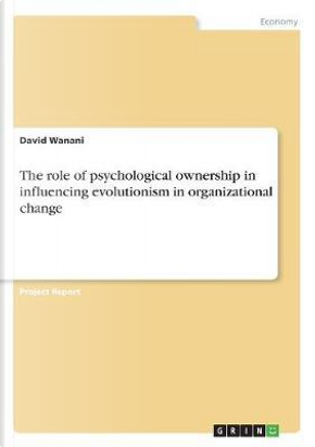 The role of psychological ownership in influencing evolutionism in organizational change by David Wanani