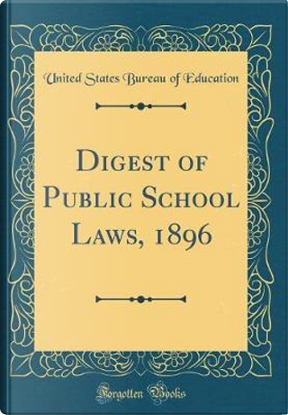 Digest of Public School Laws, 1896 (Classic Reprint) by United States Bureau Of Education