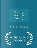 Sowing Seeds in Danny - Scholar's Choice Edition by Nellie L McClung