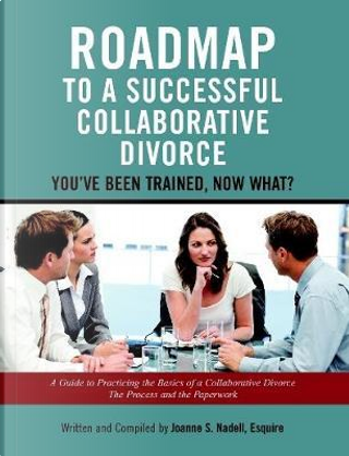 Roadmap to a Successful Collaborative Divorce by Esquire, Joanne S. Nadell