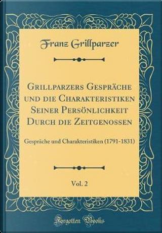 Grillparzers Gespräche und die Charakteristiken Seiner Persönlichkeit Durch die Zeitgenossen, Vol. 2 by Franz Grillparzer