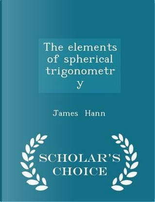 The Elements of Spherical Trigonometry - Scholar's Choice Edition by James Hann