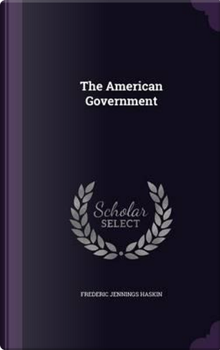 The American Government by Frederic Jennings Haskin
