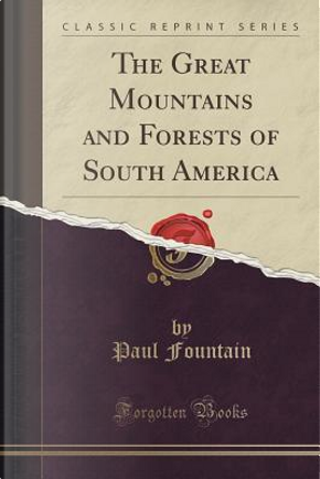 The Great Mountains and Forests of South America (Classic Reprint) by Paul Fountain