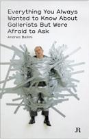 Tutto quello che avreste sempre voluto sapere sui galleristi ma non avete mai osato chiedere by Andrea Bellini