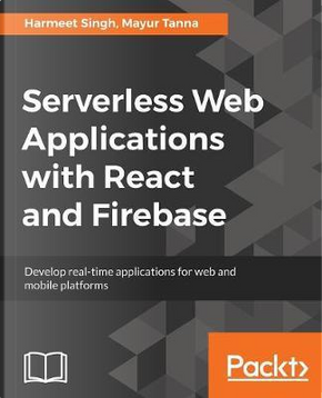 Serverless Web Applications with React and Firebase by Harmeet Singh;Mayur Tanna