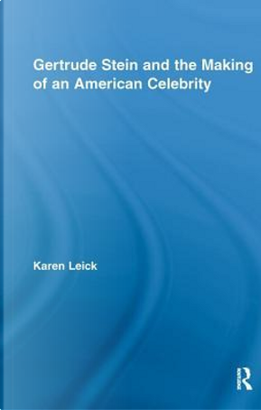Gertrude Stein and the Making of an American Celebrity by Karen Leick