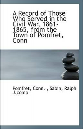 A Record of Those Who Served in the Civil War, 1861-1865, from the Town of Pomfret, Conn by Pomfret Conn