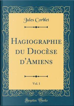 Hagiographie du Diocèse d'Amiens, Vol. 1 (Classic Reprint) by Jules Corblet