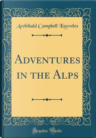 Adventures in the Alps (Classic Reprint) by Archibald Campbell Knowles