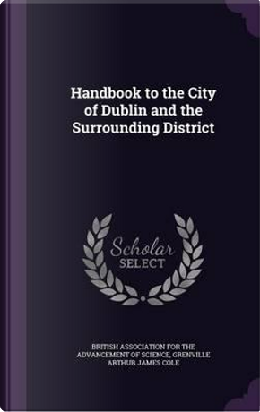 Handbook to the City of Dublin and the Surrounding District by Grenville Arthur James Cole