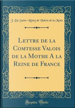 Lettre de la Comtesse Valois de la Mothe a la Reine de France (Classic Reprint) by J. de Saint Motte