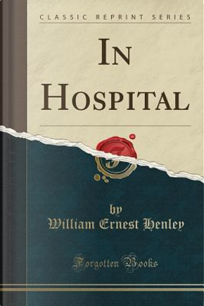 In Hospital (Classic Reprint) by William Ernest Henley