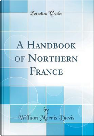 A Handbook of Northern France (Classic Reprint) by William Morris Davis