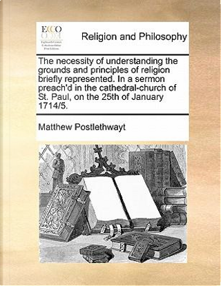 The Necessity of Understanding the Grounds and Principles of Religion Briefly Represented. in a Sermon Preach'd in the Cathedral-Church of St. Paul, o by Matthew Postlethwayt