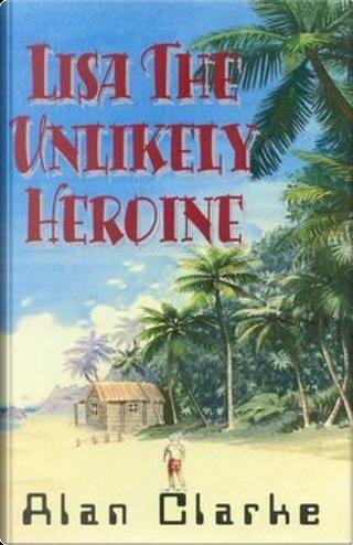 Lisa, the Unlikely Heroine by Alan Clarke