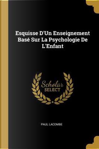 Esquisse d'Un Enseignement Basé Sur La Psychologie de l'Enfant by Paul Lacombe