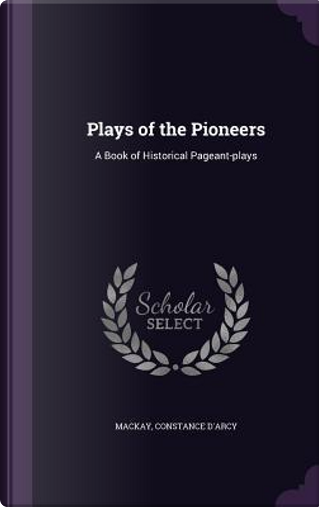 Plays of the Pioneers by Constance D'Arcy MacKay