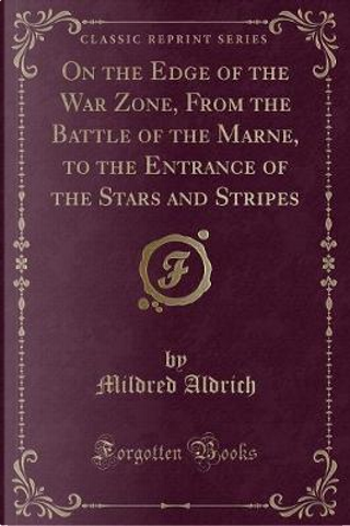 On the Edge of the War Zone, From the Battle of the Marne, to the Entrance of the Stars and Stripes (Classic Reprint) by Mildred Aldrich