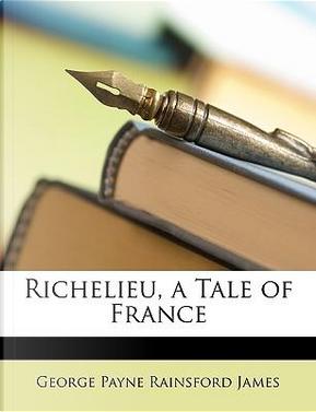 Richelieu, a Tale of France by George Payne Rainsford James