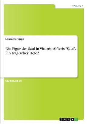 Die Figur des Saul in Vittorio Alfieris Saul. Ein tragischer Held? by Laura Hennige
