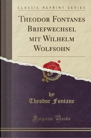 Theodor Fontanes Briefwechsel mit Wilhelm Wolfsohn (Classic Reprint) by Theodor Fontane