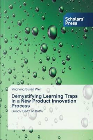 Demystifying Learning Traps in a New Product Innovation Process by Yinghong Susan Wei